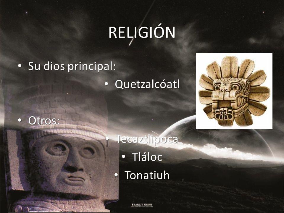 RELIGIÓN Su dios principal: Su dios principal: Quetzalcóatl Quetzalcóatl Otros: Otros: Tecaztlipoca Tecaztlipoca Tláloc Tláloc Tonatiuh Tonatiuh