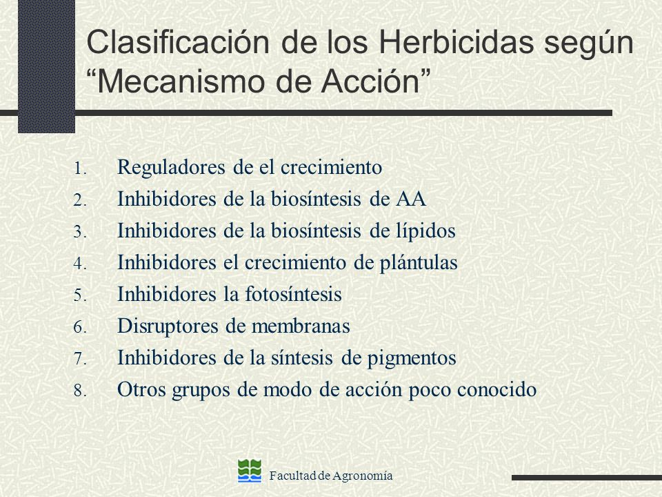 Facultad de Agronomía Clasificación de los Herbicidas según Mecanismo de Acción 1. Reguladores de el crecimiento 2. Inhibidores de la biosíntesis de A