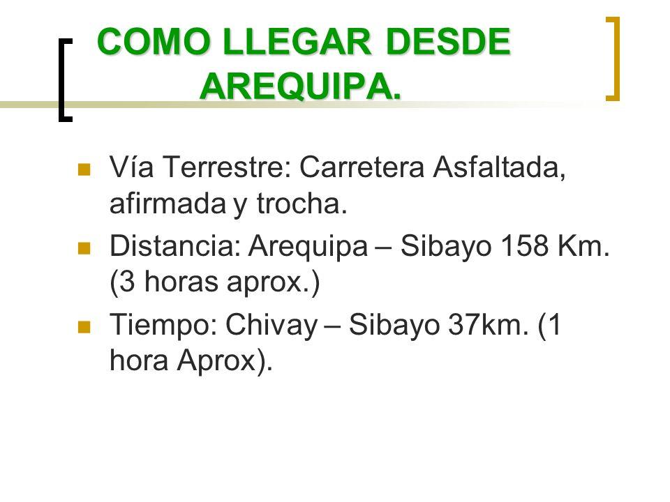 COMO LLEGAR DESDE AREQUIPA. Vía Terrestre: Carretera Asfaltada, afirmada y trocha. Distancia: Arequipa – Sibayo 158 Km. (3 horas aprox.) Tiempo: Chiva