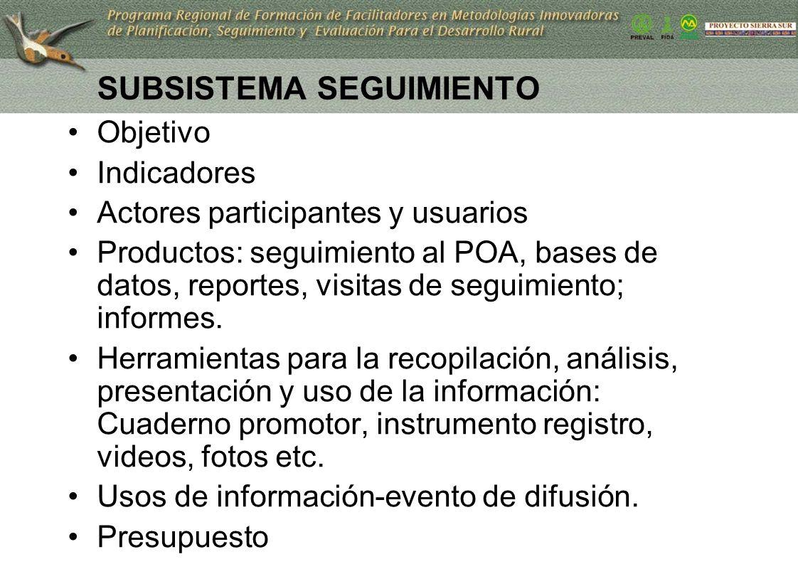 SUBSISTEMA SEGUIMIENTO Objetivo Indicadores Actores participantes y usuarios Productos: seguimiento al POA, bases de datos, reportes, visitas de segui