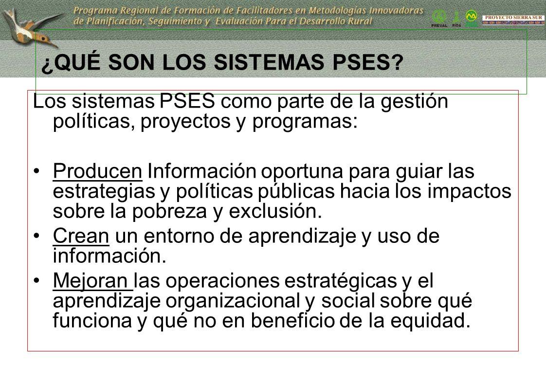¿QUÉ SON LOS SISTEMAS PSES? Los sistemas PSES como parte de la gestión políticas, proyectos y programas: Producen Información oportuna para guiar las