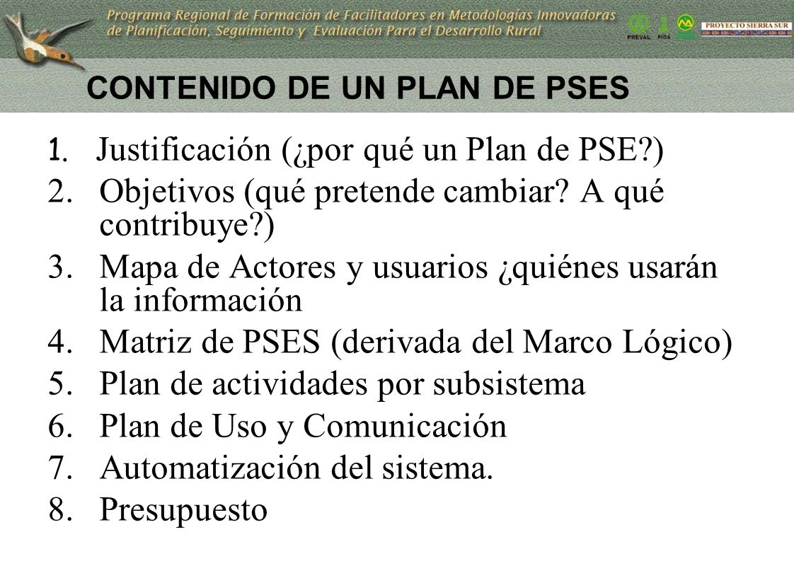 CONTENIDO DE UN PLAN DE PSES 1. Justificación (¿por qué un Plan de PSE?) 2.Objetivos (qué pretende cambiar? A qué contribuye?) 3.Mapa de Actores y usu