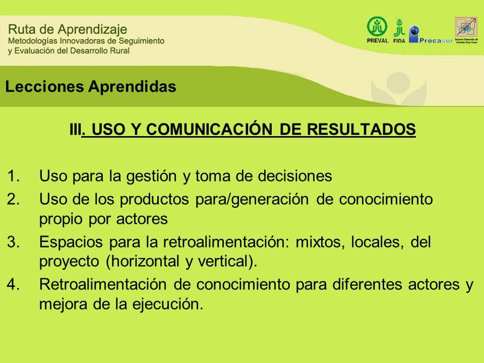 Lecciones Aprendidas III. USO Y COMUNICACIÓN DE RESULTADOS 1.Uso para la gestión y toma de decisiones 2.Uso de los productos para/generación de conoci