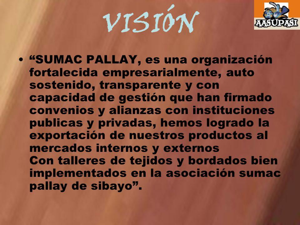 VISIÓN SUMAC PALLAY, es una organización fortalecida empresarialmente, auto sostenido, transparente y con capacidad de gestión que han firmado conveni