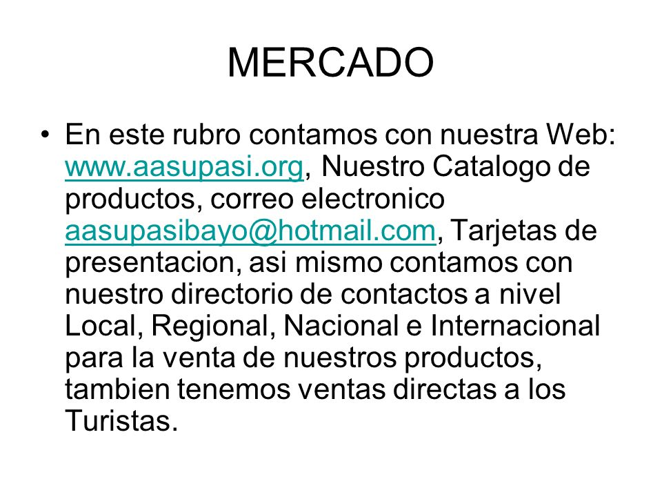 MERCADO En este rubro contamos con nuestra Web: www.aasupasi.org, Nuestro Catalogo de productos, correo electronico aasupasibayo@hotmail.com, Tarjetas