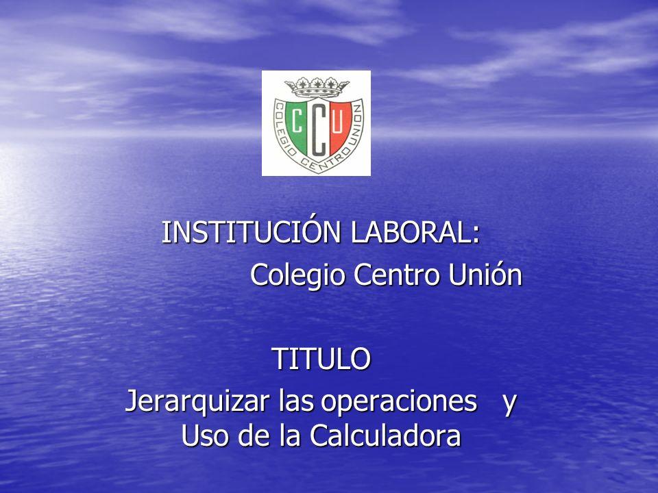 INSTITUCIÓN LABORAL: Colegio Centro Unión TITULO Jerarquizar las operaciones y Uso de la Calculadora