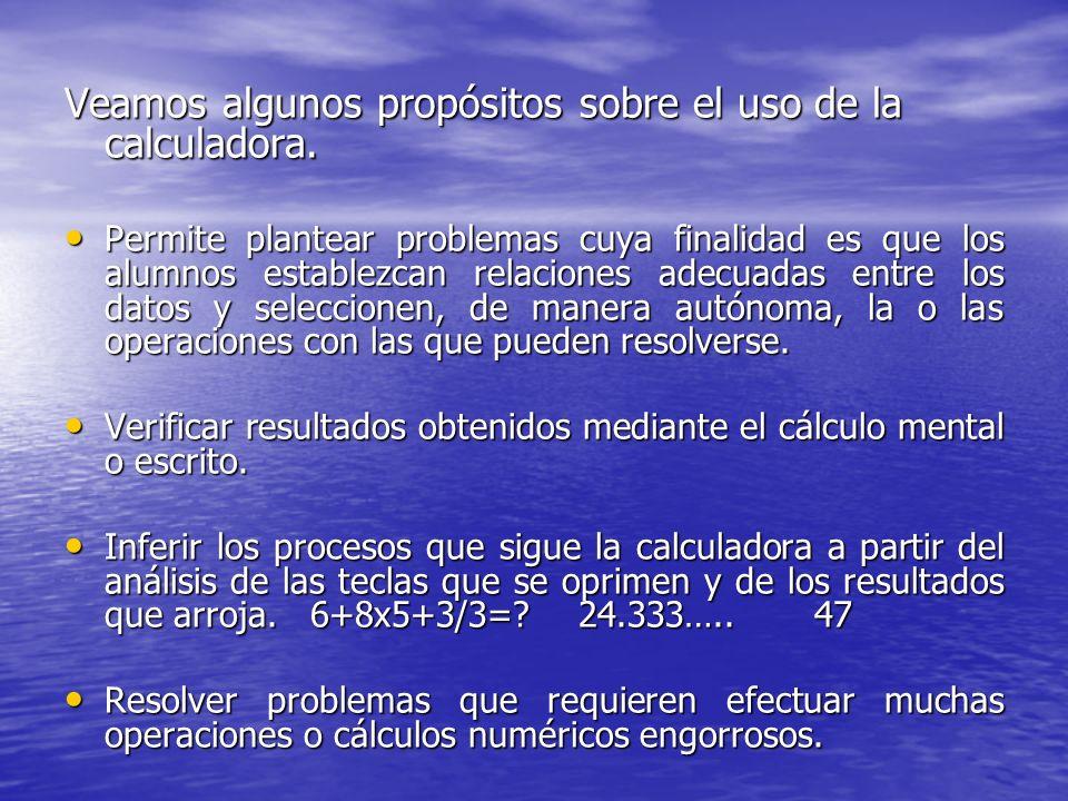 Veamos algunos propósitos sobre el uso de la calculadora. Permite plantear problemas cuya finalidad es que los alumnos establezcan relaciones adecuada