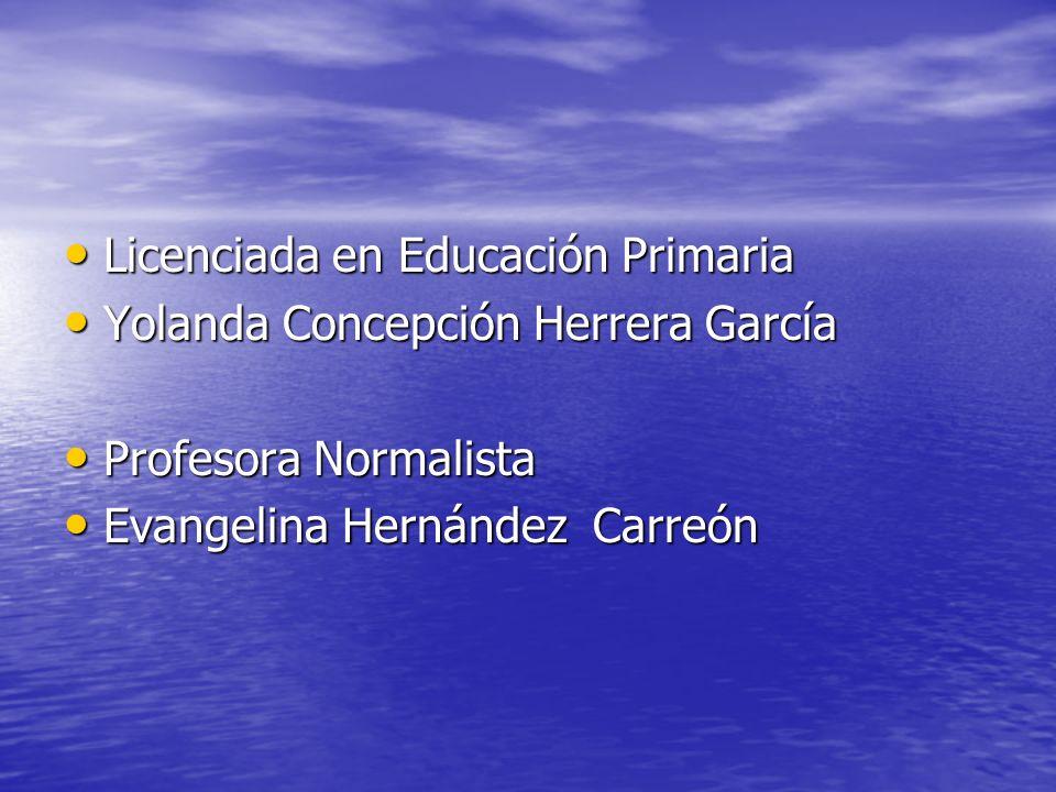Licenciada en Educación Primaria Licenciada en Educación Primaria Yolanda Concepción Herrera García Yolanda Concepción Herrera García Profesora Normal
