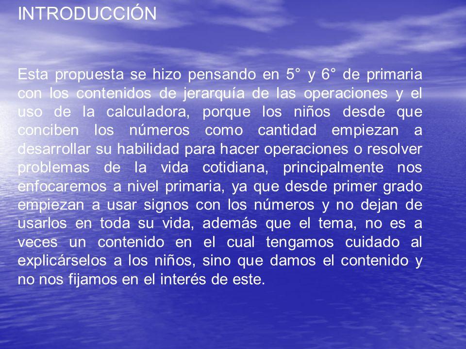 INTRODUCCIÓN Esta propuesta se hizo pensando en 5° y 6° de primaria con los contenidos de jerarquía de las operaciones y el uso de la calculadora, por