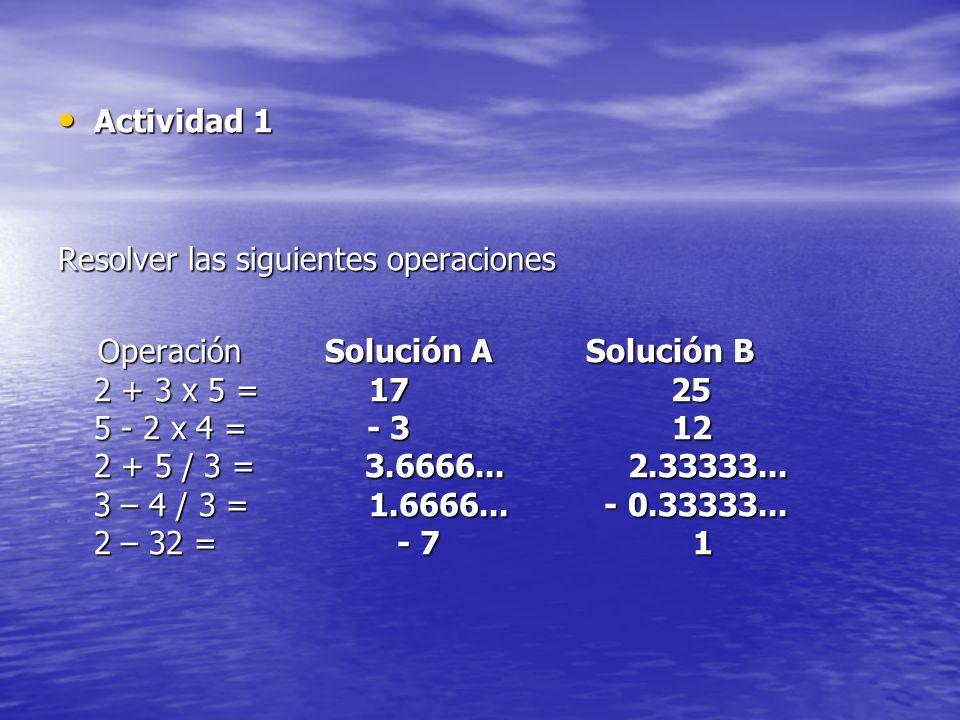 Actividad 1 Actividad 1 Resolver las siguientes operaciones Operación Solución A Solución B 2 + 3 x 5 = 17 25 5 - 2 x 4 = - 3 12 2 + 5 / 3 = 3.6666...