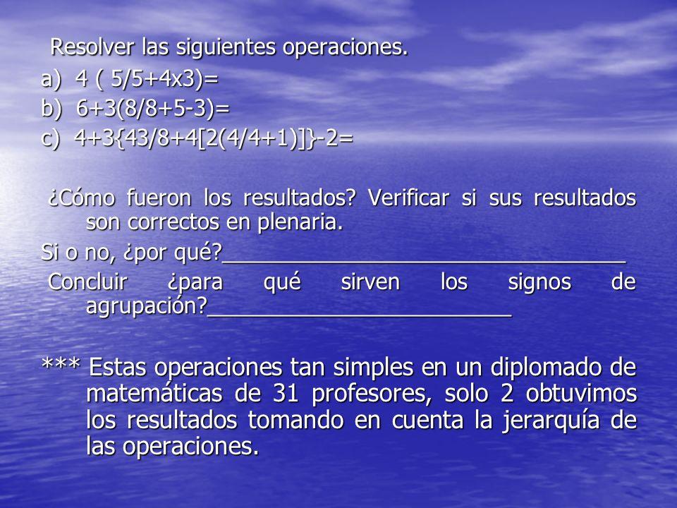 Resolver las siguientes operaciones. Resolver las siguientes operaciones. a) 4 ( 5/5+4x3)= b) 6+3(8/8+5-3)= c) 4+3{43/8+4[2(4/4+1)]}-2= ¿Cómo fueron l