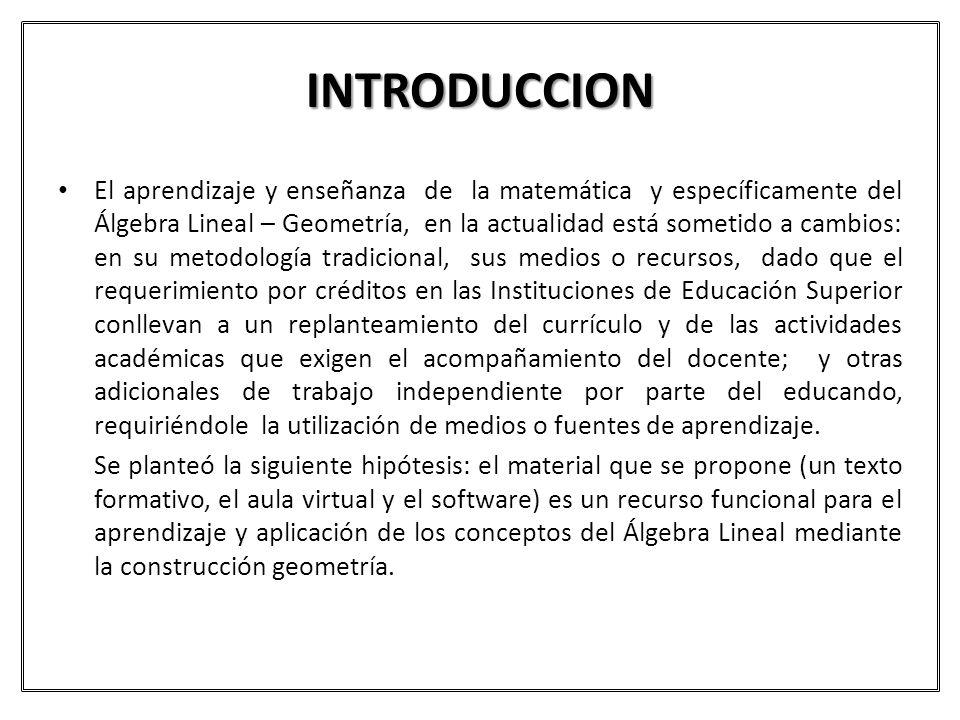 INTRODUCCION El aprendizaje y enseñanza de la matemática y específicamente del Álgebra Lineal – Geometría, en la actualidad está sometido a cambios: e