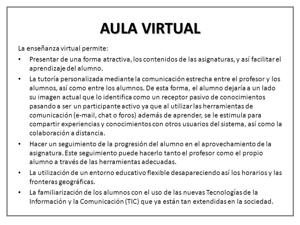 AULA VIRTUAL La enseñanza virtual permite: Presentar de una forma atractiva, los contenidos de las asignaturas, y así facilitar el aprendizaje del alu