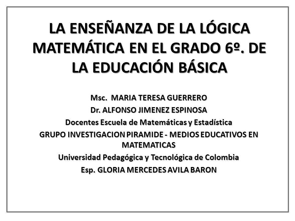 LA ENSEÑANZA DE LA LÓGICA MATEMÁTICA EN EL GRADO 6º. DE LA EDUCACIÓN BÁSICA Msc. MARIA TERESA GUERRERO Dr. ALFONSO JIMENEZ ESPINOSA Docentes Escuela d