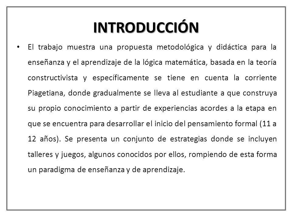 INTRODUCCIÓN El trabajo muestra una propuesta metodológica y didáctica para la enseñanza y el aprendizaje de la lógica matemática, basada en la teoría