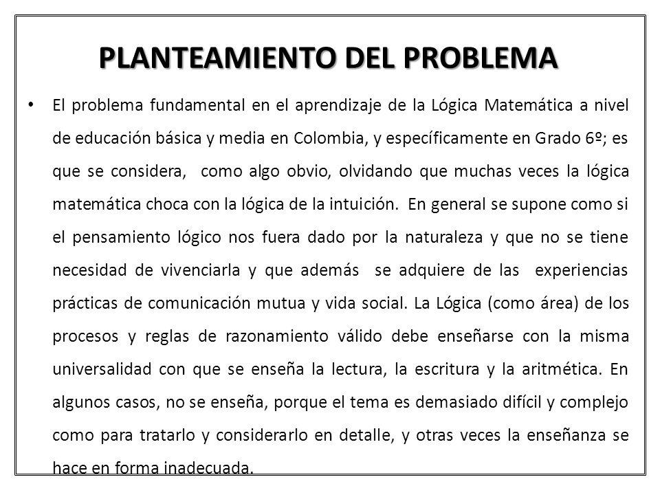PLANTEAMIENTO DEL PROBLEMA El problema fundamental en el aprendizaje de la Lógica Matemática a nivel de educación básica y media en Colombia, y especí