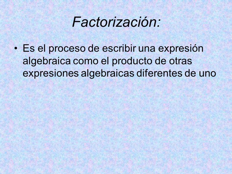 Factorización: Es el proceso de escribir una expresión algebraica como el producto de otras expresiones algebraicas diferentes de uno