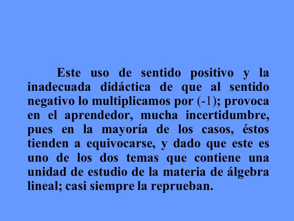 Este uso de sentido positivo y la inadecuada didáctica de que al sentido negativo lo multiplicamos por (-1); provoca en el aprendedor, mucha incertidu