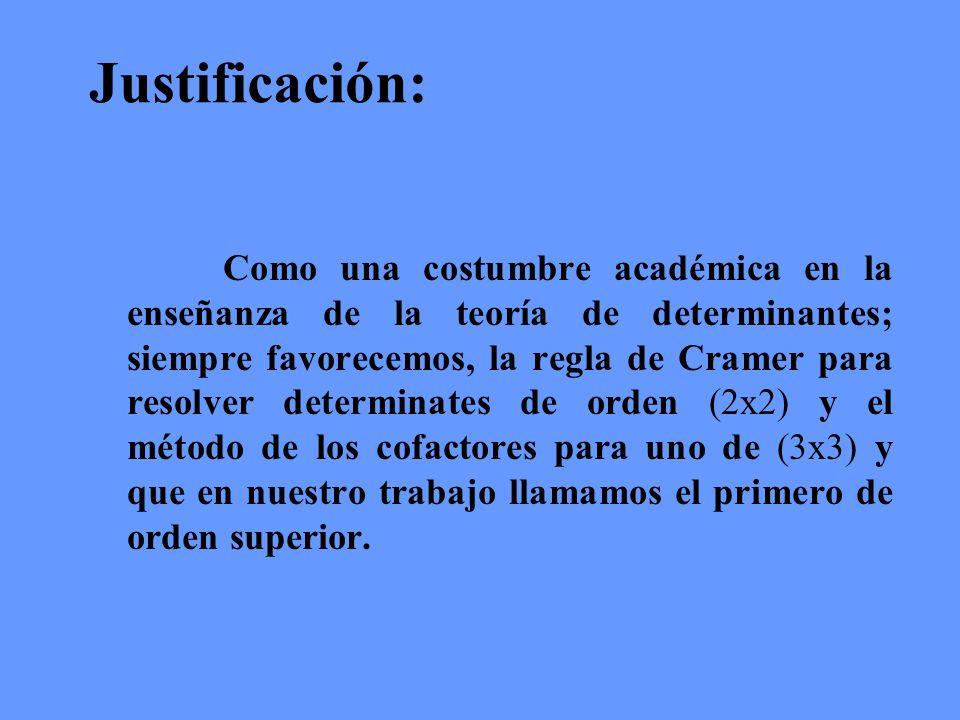 Justificación: Como una costumbre académica en la enseñanza de la teoría de determinantes; siempre favorecemos, la regla de Cramer para resolver deter
