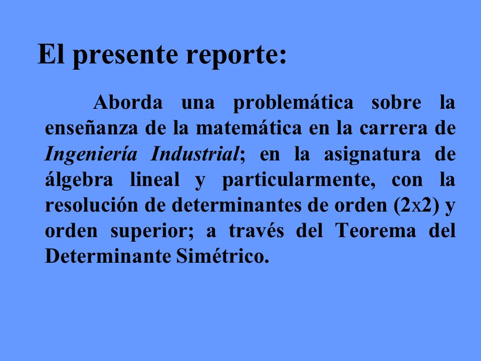 El presente reporte: Aborda una problemática sobre la enseñanza de la matemática en la carrera de Ingeniería Industrial; en la asignatura de álgebra l