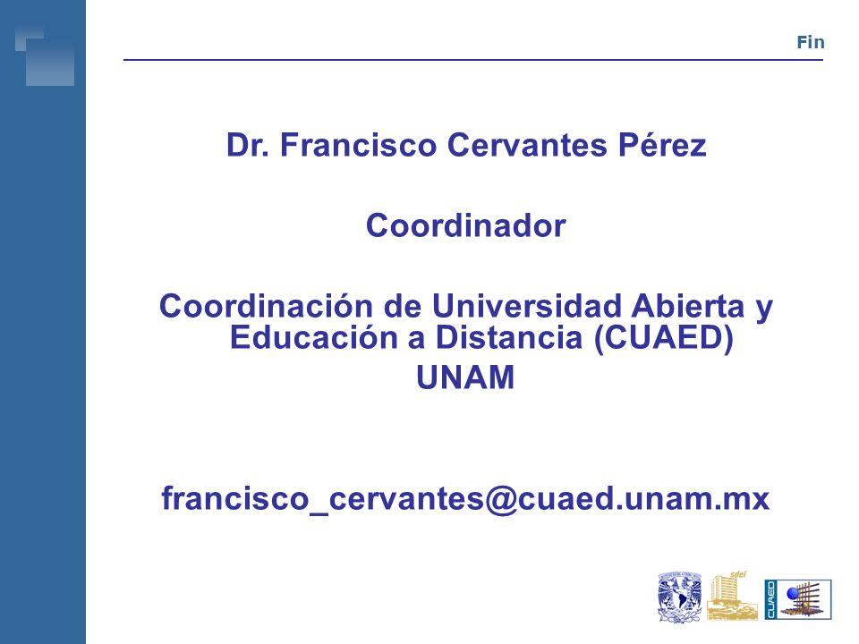 Fin Dr. Francisco Cervantes Pérez Coordinador Coordinación de Universidad Abierta y Educación a Distancia (CUAED) UNAM francisco_cervantes@cuaed.unam.
