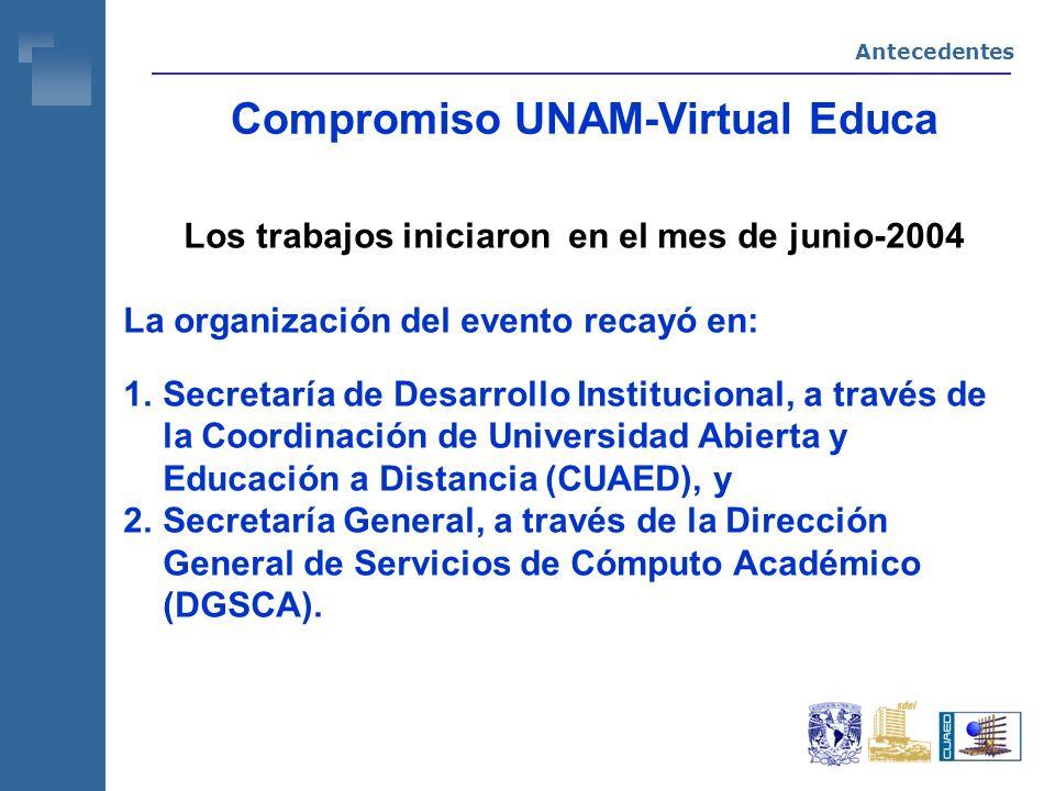 Compromiso UNAM-Virtual Educa Los trabajos iniciaron en el mes de junio-2004 La organización del evento recayó en: 1.Secretaría de Desarrollo Institucional, a través de la Coordinación de Universidad Abierta y Educación a Distancia (CUAED), y 2.Secretaría General, a través de la Dirección General de Servicios de Cómputo Académico (DGSCA).
