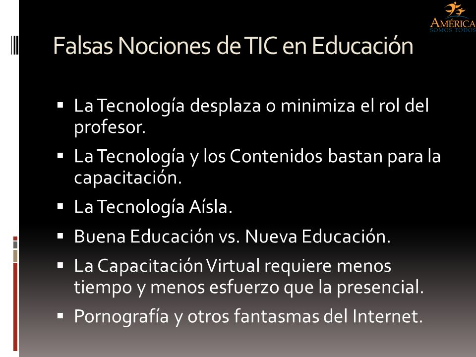 Falsas Nociones de TIC en Educación La Tecnología desplaza o minimiza el rol del profesor. La Tecnología y los Contenidos bastan para la capacitación.