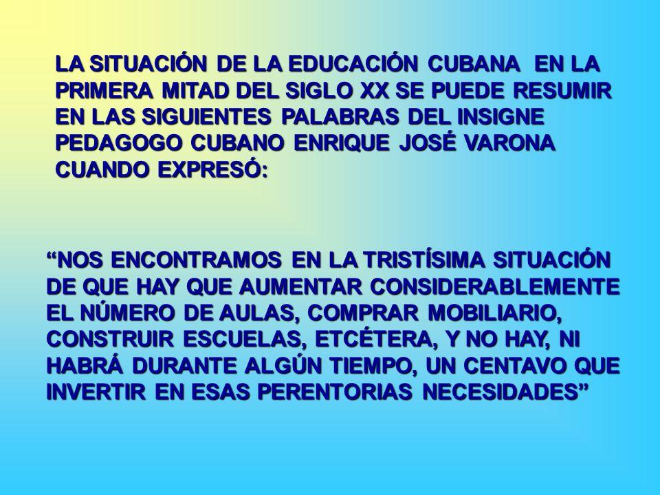 LA SITUACIÓN DE LA EDUCACIÓN CUBANA EN LA PRIMERA MITAD DEL SIGLO XX SE PUEDE RESUMIR EN LAS SIGUIENTES PALABRAS DEL INSIGNE PEDAGOGO CUBANO ENRIQUE JOSÉ VARONA CUANDO EXPRESÓ: NOS ENCONTRAMOS EN LA TRISTÍSIMA SITUACIÓN DE QUE HAY QUE AUMENTAR CONSIDERABLEMENTE EL NÚMERO DE AULAS, COMPRAR MOBILIARIO, CONSTRUIR ESCUELAS, ETCÉTERA, Y NO HAY, NI HABRÁ DURANTE ALGÚN TIEMPO, UN CENTAVO QUE INVERTIR EN ESAS PERENTORIAS NECESIDADES