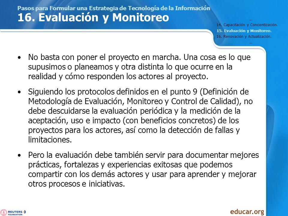 Pasos para Formular una Estrategia de Tecnología de la Información 16. Evaluación y Monitoreo No basta con poner el proyecto en marcha. Una cosa es lo