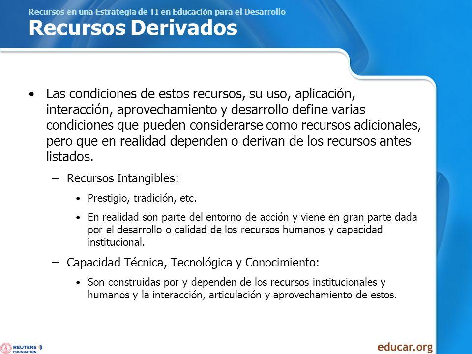 Recursos en una Estrategia de TI en Educación para el Desarrollo Recursos Derivados Las condiciones de estos recursos, su uso, aplicación, interacción