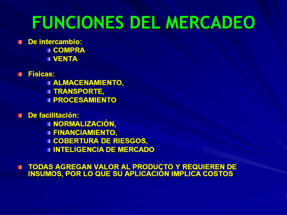 FUNCIONES DEL MERCADEO De intercambio: COMPRAVENTAFísicas:ALMACENAMIENTO,TRANSPORTE,PROCESAMIENTO De facilitación: NORMALIZACIÓN,FINANCIAMIENTO, COBER