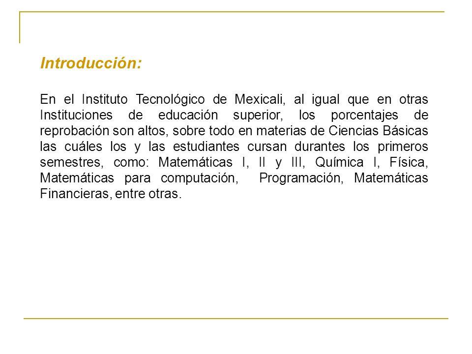Introducción: En el Instituto Tecnológico de Mexicali, al igual que en otras Instituciones de educación superior, los porcentajes de reprobación son a
