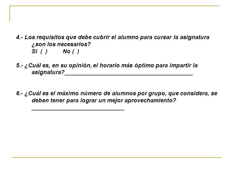 4.- Los requisitos que debe cubrir el alumno para cursar la asignatura ¿son los necesarios? Si ( ) No ( ) 5.- ¿Cuál es, en su opinión, el horario más