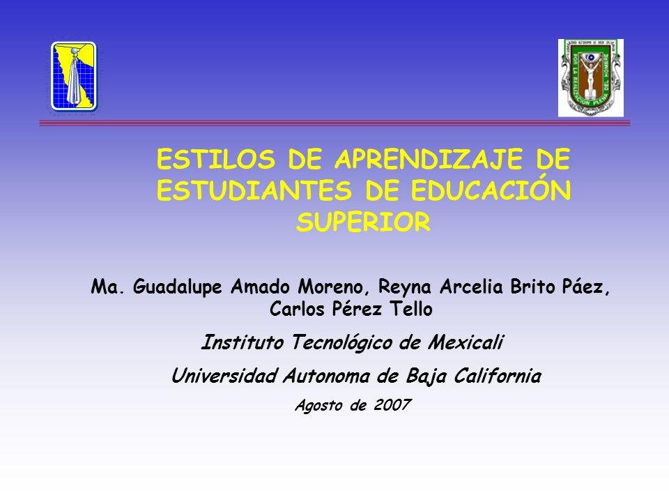 ESTILOS DE APRENDIZAJE DE ESTUDIANTES DE EDUCACIÓN SUPERIOR Ma. Guadalupe Amado Moreno, Reyna Arcelia Brito Páez, Carlos Pérez Tello Instituto Tecnoló
