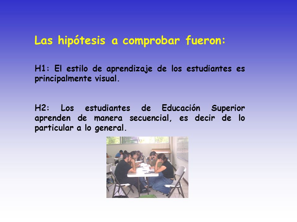 Las hipótesis a comprobar fueron: H1: El estilo de aprendizaje de los estudiantes es principalmente visual. H2: Los estudiantes de Educación Superior