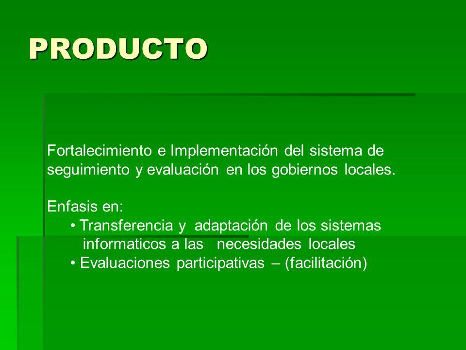 PRODUCTO Fortalecimiento e Implementación del sistema de seguimiento y evaluación en los gobiernos locales. Enfasis en: Transferencia y adaptación de