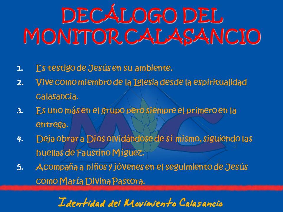 DECÁLOGO DEL MONITOR CALASANCIO 1.Es testigo de Jesús en su ambiente. 2.Vive como miembro de la Iglesia desde la espiritualidad calasancia. 3.Es uno m