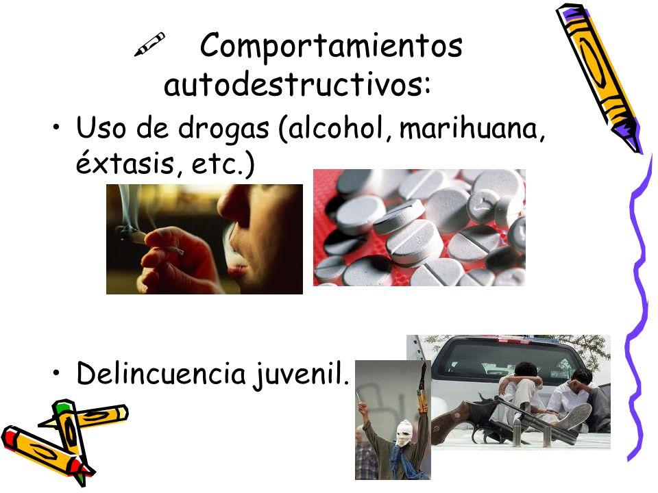 Comportamientos autodestructivos: Uso de drogas (alcohol, marihuana, éxtasis, etc.) Delincuencia juvenil.