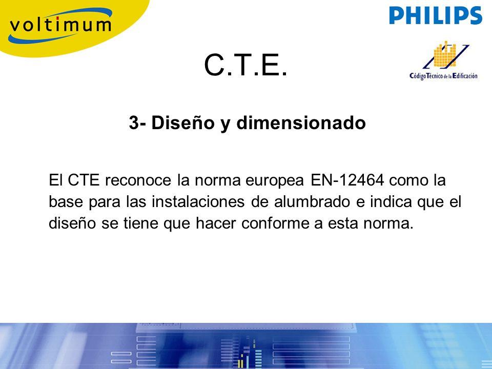 C.T.E. 3- Diseño y dimensionado El CTE reconoce la norma europea EN-12464 como la base para las instalaciones de alumbrado e indica que el diseño se t