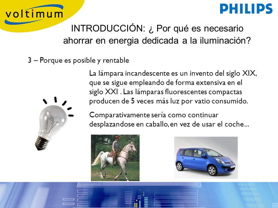 INTRODUCCIÓN: ¿ Por qué es necesario ahorrar en energia dedicada a la iluminación? 3 – Porque es posible y rentable La lámpara incandescente es un inv