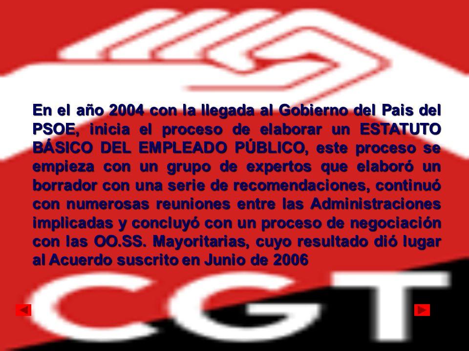 En el año 2004 con la llegada al Gobierno del Pais del PSOE, inicia el proceso de elaborar un ESTATUTO BÁSICO DEL EMPLEADO PÚBLICO, este proceso se em