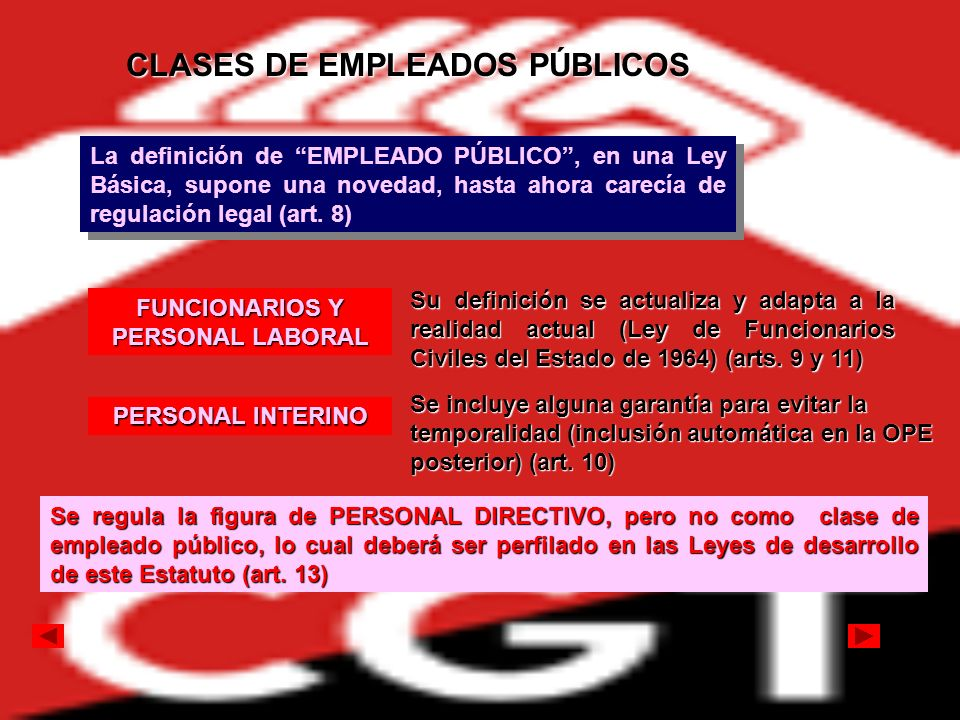 CLASES DE EMPLEADOS PÚBLICOS La definición de EMPLEADO PÚBLICO, en una Ley Básica, supone una novedad, hasta ahora carecía de regulación legal (art. 8