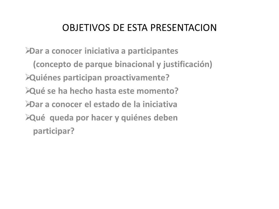 OBJETIVOS DE ESTA PRESENTACION Dar a conocer iniciativa a participantes (concepto de parque binacional y justificación) Quiénes participan proactivame