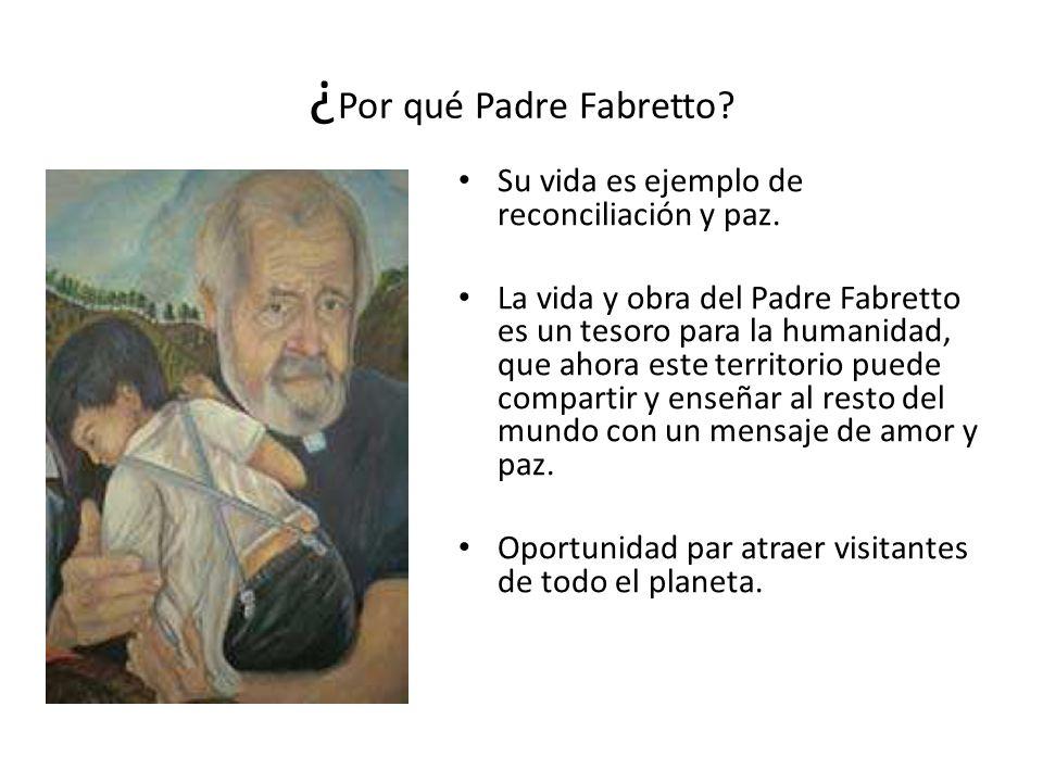¿ Por qué Padre Fabretto? Su vida es ejemplo de reconciliación y paz. La vida y obra del Padre Fabretto es un tesoro para la humanidad, que ahora este