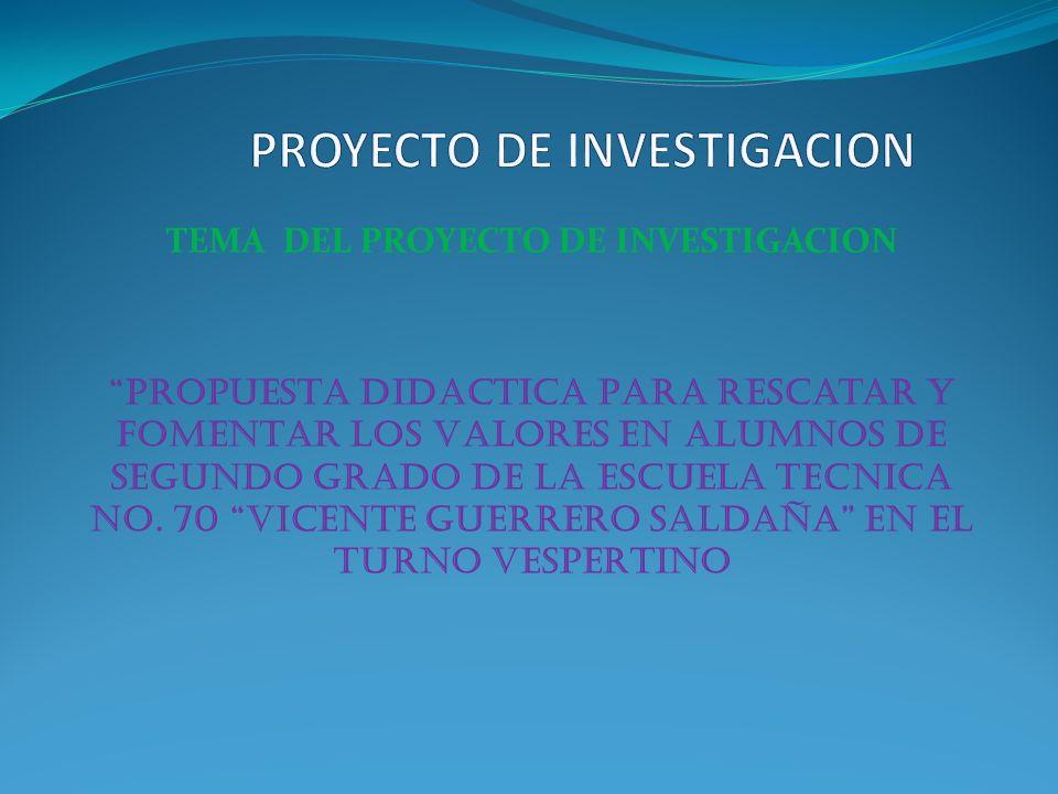 TEMA DEL PROYECTO DE INVESTIGACION PROPUESTA DIDACTICA PARA rescatar y FOMENTAR LOS VALORES EN ALUMNOS DE SEGUNDO GRADO DE LA ESCUELA TECNICA NO. 70 V