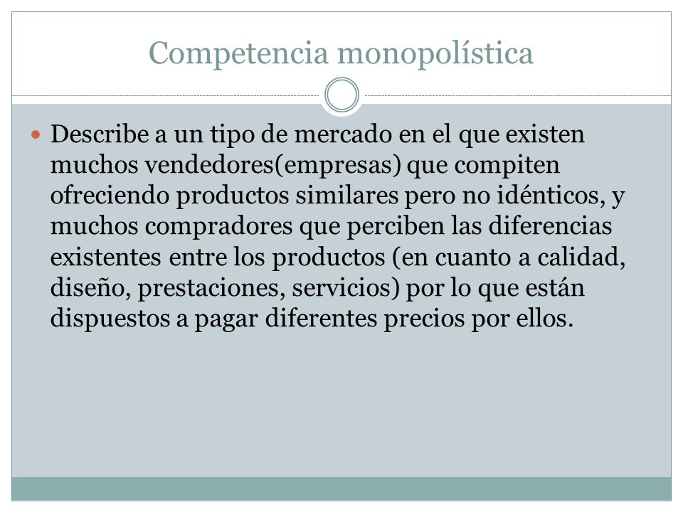 Competencia monopolística Describe a un tipo de mercado en el que existen muchos vendedores(empresas) que compiten ofreciendo productos similares pero