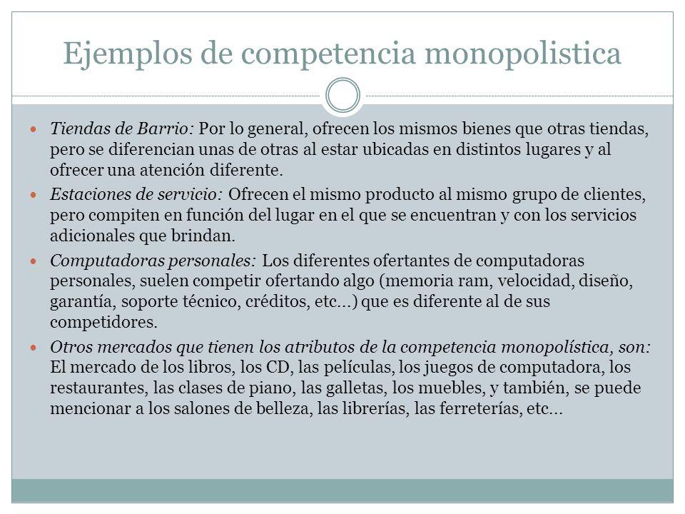 Ejemplos de competencia monopolistica Tiendas de Barrio: Por lo general, ofrecen los mismos bienes que otras tiendas, pero se diferencian unas de otra