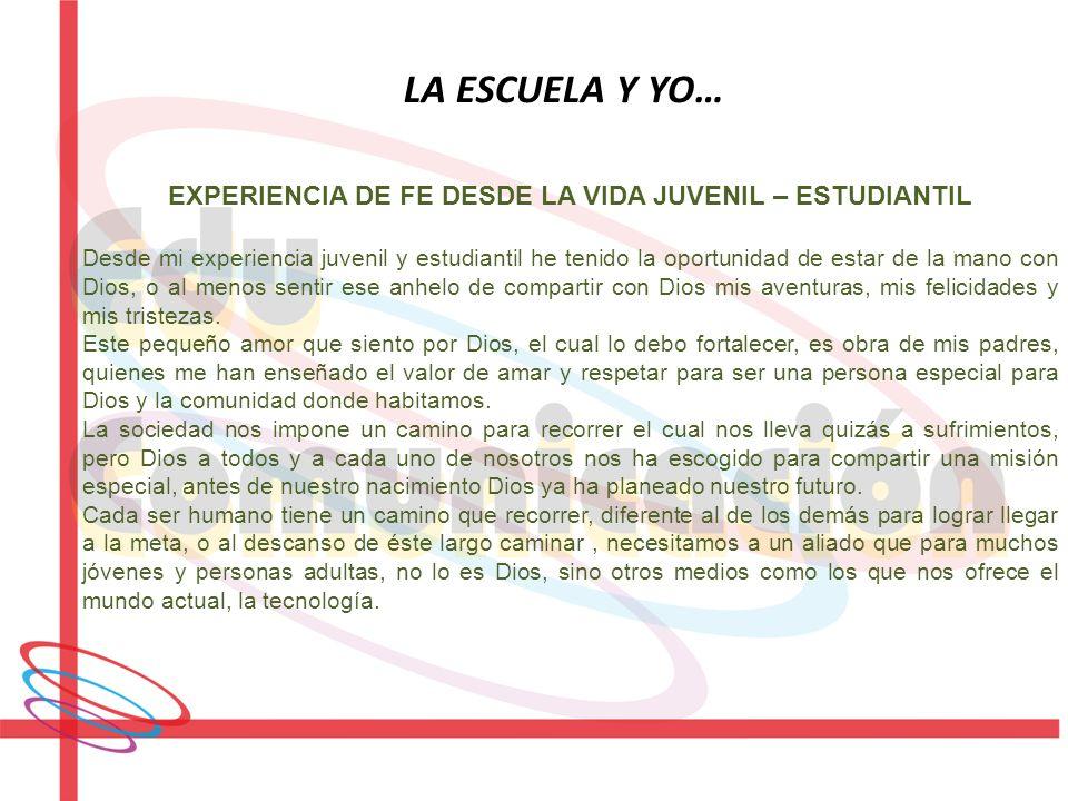 LA ESCUELA Y YO… EXPERIENCIA DE FE DESDE LA VIDA JUVENIL – ESTUDIANTIL Desde mi experiencia juvenil y estudiantil he tenido la oportunidad de estar de