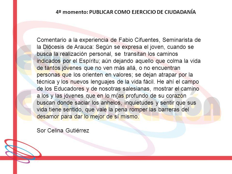 4º momento: PUBLICAR COMO EJERCICIO DE CIUDADANÍA Comentario a la experiencia de Fabio Cifuentes, Seminarista de la Diócesis de Arauca: Según se expre