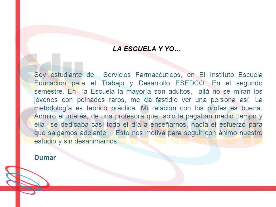 LA ESCUELA Y YO… Soy estudiante de Servicios Farmacéuticos, en El Instituto Escuela Educación para el Trabajo y Desarrollo ESEDCO. En el segundo semes